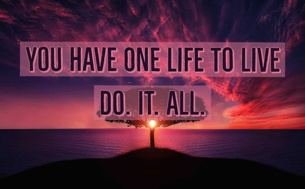 You Have One Life to Live….Do. IT. ALL